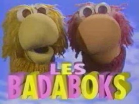 Les Badaboks -  a sort-of French Teletubbies from the '90s (nothing to do with horror films about creepy childrens' books).